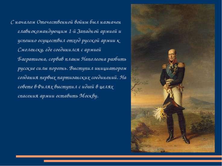 С началом Отечественной войны был назначен главнокомандующим 1-й Западной арм...