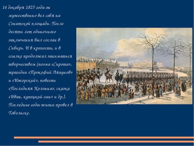 14 декабря 1825 года он мужественно вел себя на Сенатской площади. После деся...