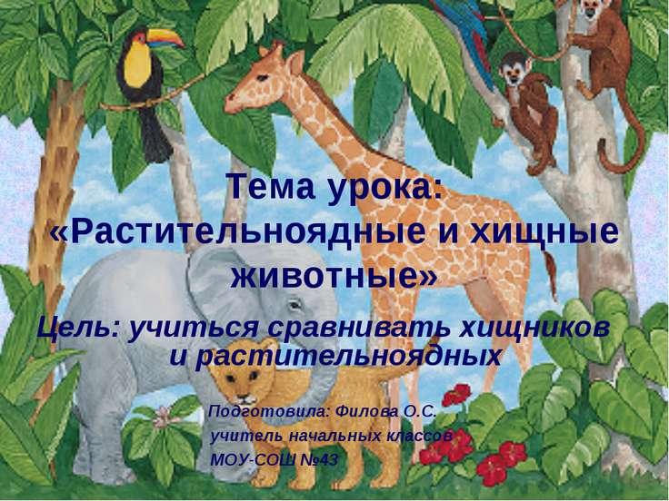Тема урока: «Растительноядные и хищные животные» Цель: учиться сравнивать хищ...