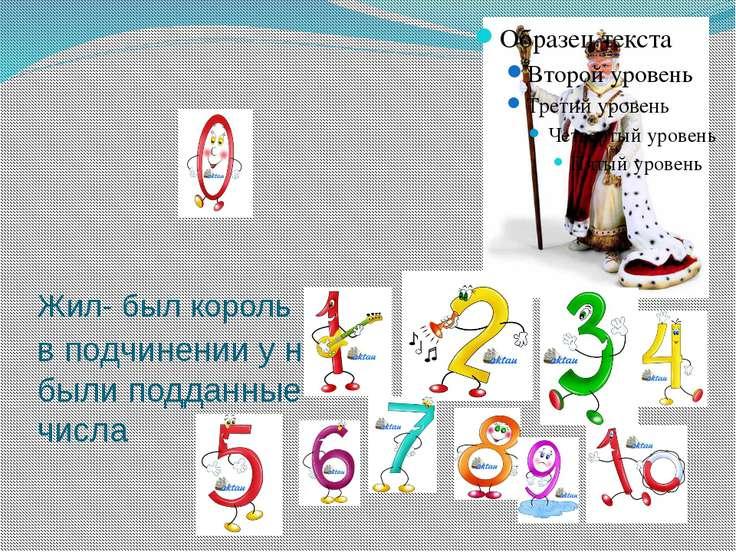 Жил- был король и в подчинении у него были подданные числа