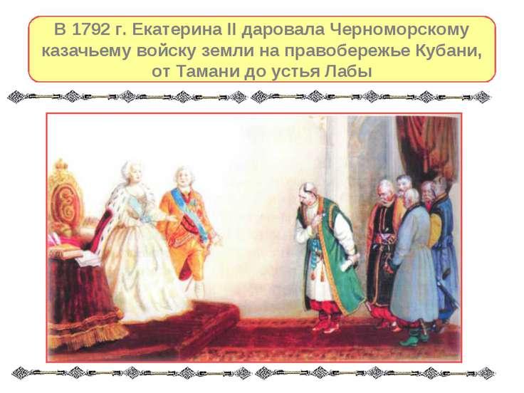 В 1792 г. Екатерина II даровала Черноморскому казачьему войску земли на право...