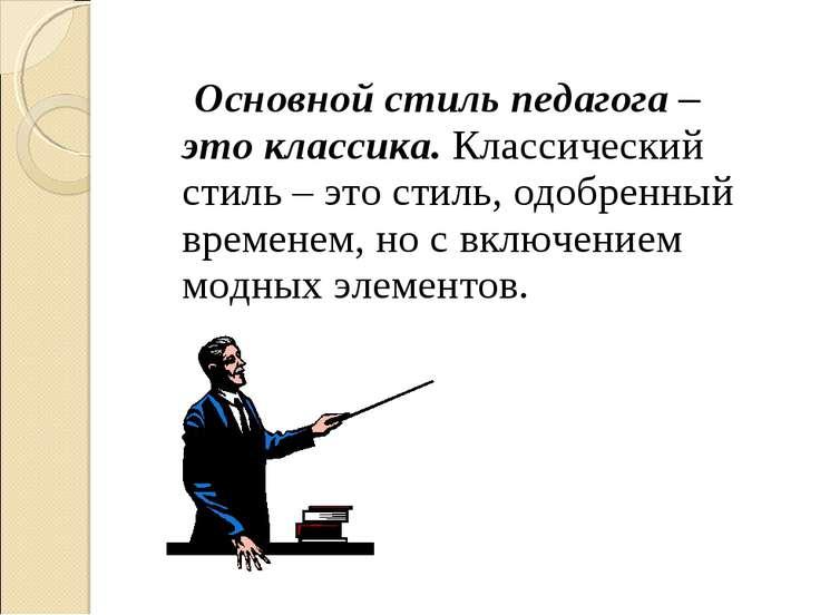 Основной стиль педагога – это классика. Классический стиль – это стиль, одобр...