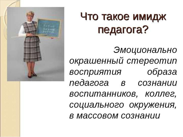 Что такое имидж педагога? Эмоционально окрашенный стереотип восприятия образа...