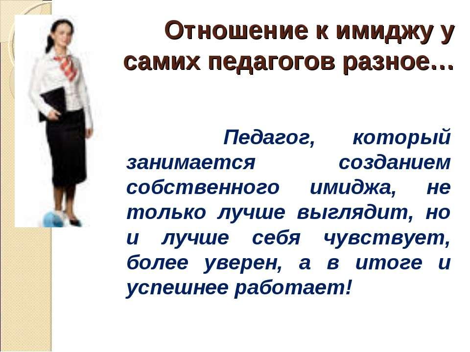 Отношение к имиджу у самих педагогов разное… Педагог, который занимается созд...