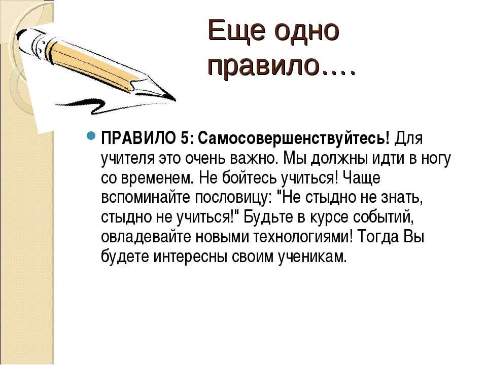 Еще одно правило…. ПРАВИЛО 5: Самосовершенствуйтесь! Для учителя это очень ва...