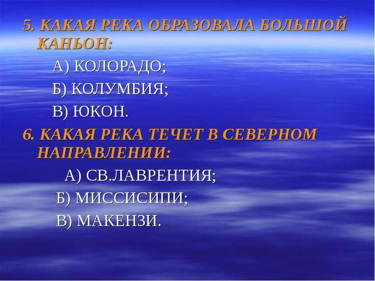 5. КАКАЯ РЕКА ОБРАЗОВАЛА БОЛЬШОЙ КАНЬОН: А) КОЛОРАДО; Б) КОЛУМБИЯ; В) ЮКОН. 6...