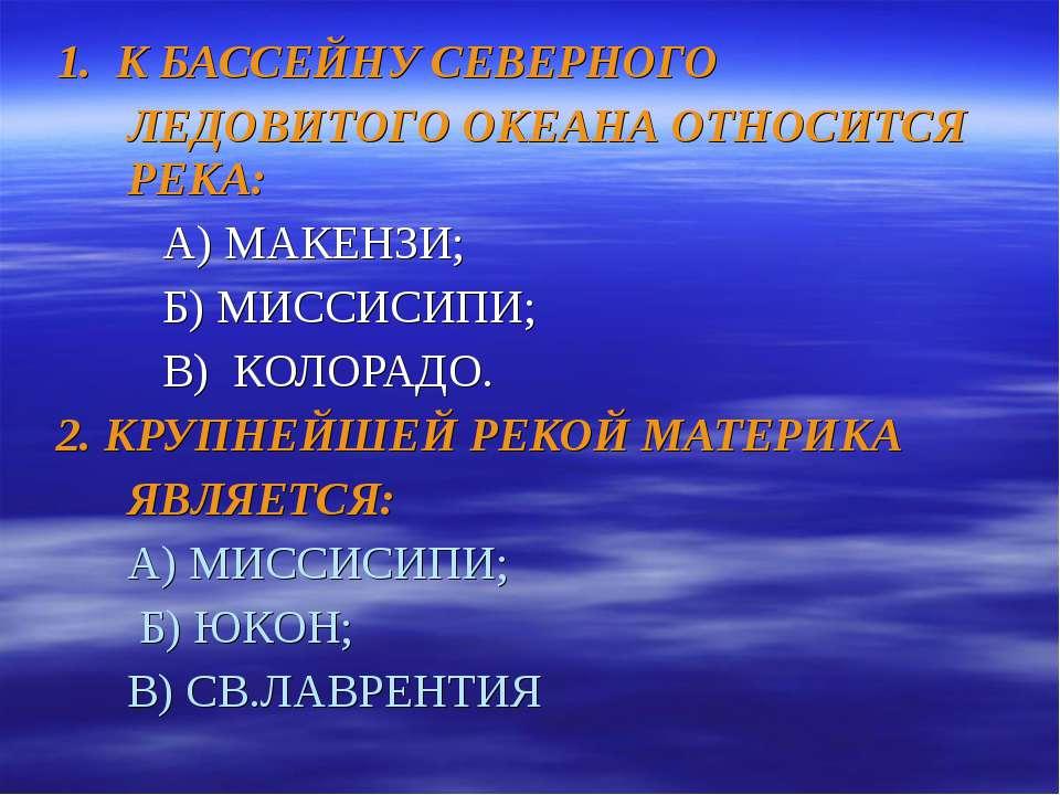 1. К БАССЕЙНУ СЕВЕРНОГО ЛЕДОВИТОГО ОКЕАНА ОТНОСИТСЯ РЕКА: А) МАКЕНЗИ; Б) МИСС...
