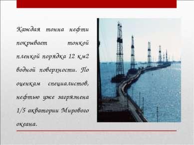 Каждая тонна нефти покрывает тонкой пленкой порядка 12 км2 водной поверхности...