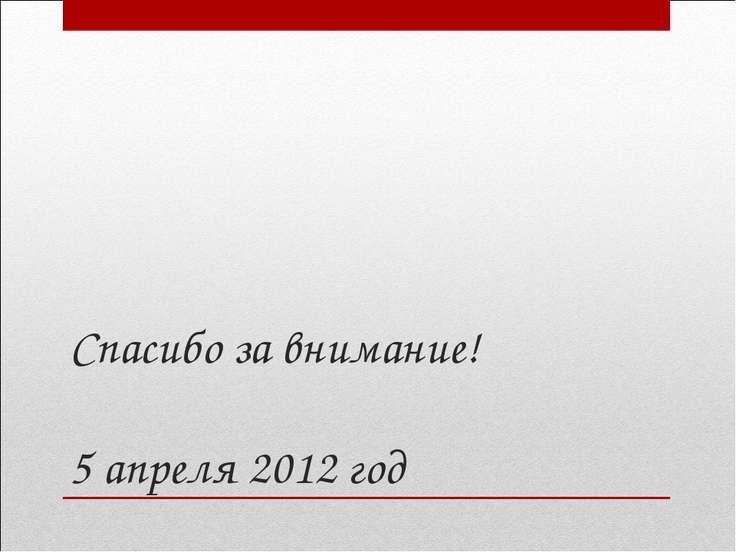 Спасибо за внимание! 5 апреля 2012 год