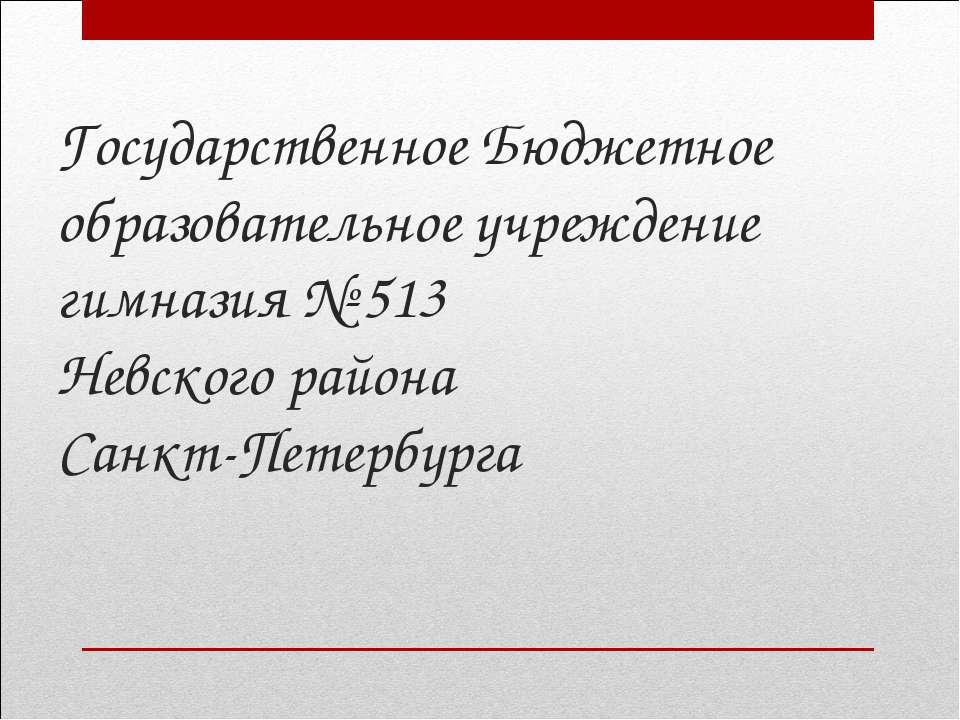 Государственное Бюджетное образовательное учреждение гимназия № 513 Невского ...