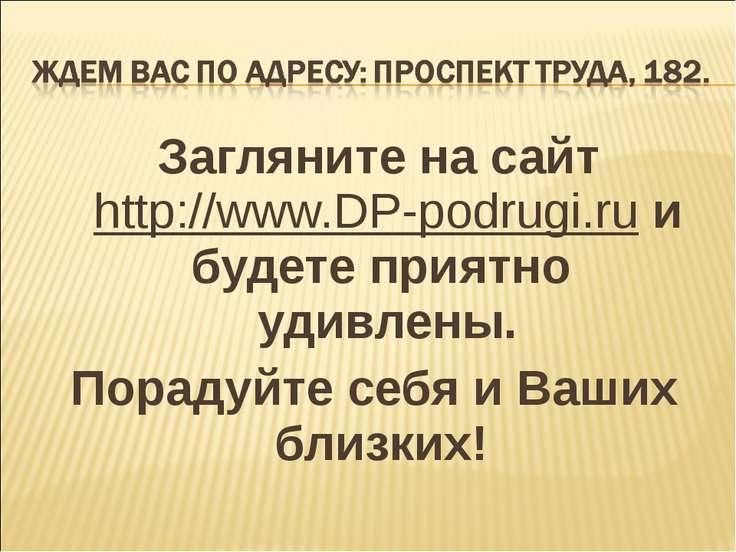 Загляните на сайт http://www.DP-podrugi.ru и будете приятно удивлены. Порадуй...