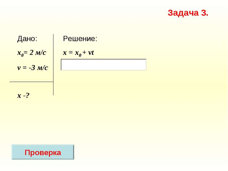 Решение: x = х0 + vt Дано: x0= 2 м/с v = -3 м/c х -? Задача 3. Проверка