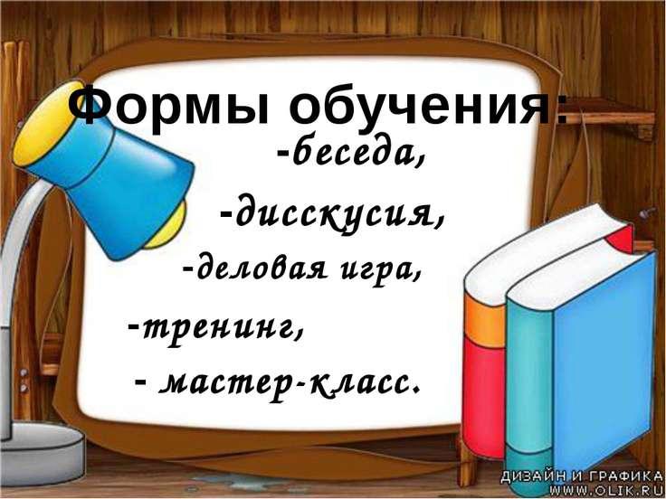 Формы обучения: -деловая игра, -дисскусия, -тренинг, -беседа, - мастер-класс.