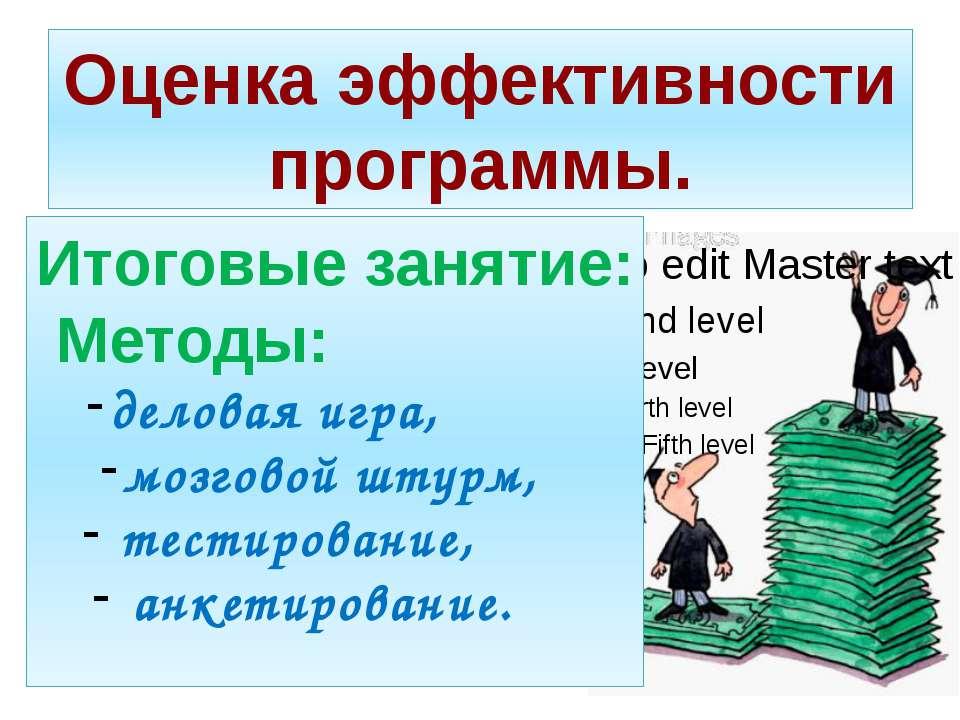 Оценка эффективности программы. Итоговые занятие: Методы: деловая игра, мозго...