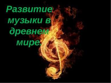Развитие музыки в древнем мире Развитие музыки в древнем мире.