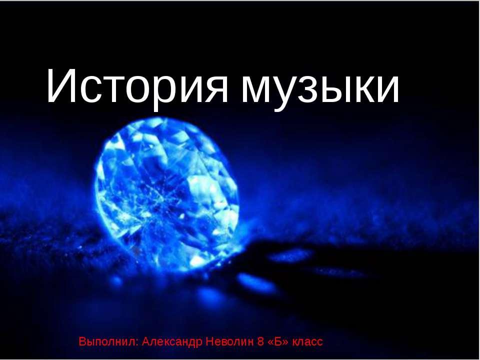 История музыки Выполнил: Александр Неволин 8 «Б» класс