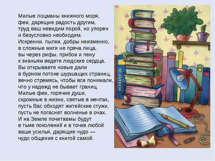 Милые лоцманы книжного моря, феи, дарящие радость другим, труд ваш невидим по...