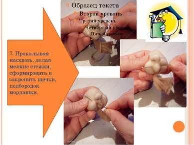 7. Прокалывая насквозь, делая мелкие стежки, сформировать и закрепить щечки, ...