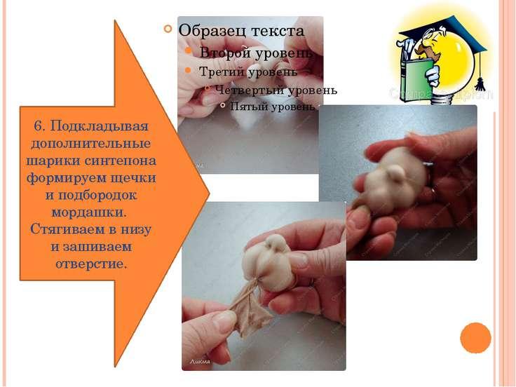 6. Подкладывая дополнительные шарики синтепона формируем щечки и подбородок м...