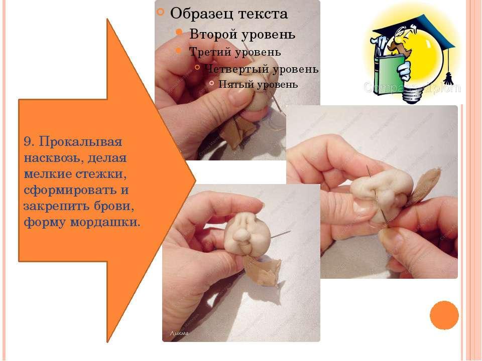 9. Прокалывая насквозь, делая мелкие стежки, сформировать и закрепить брови, ...