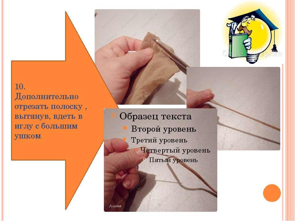 10. Дополнительно отрезать полоску , вытянув, вдеть в иглу с большим ушком