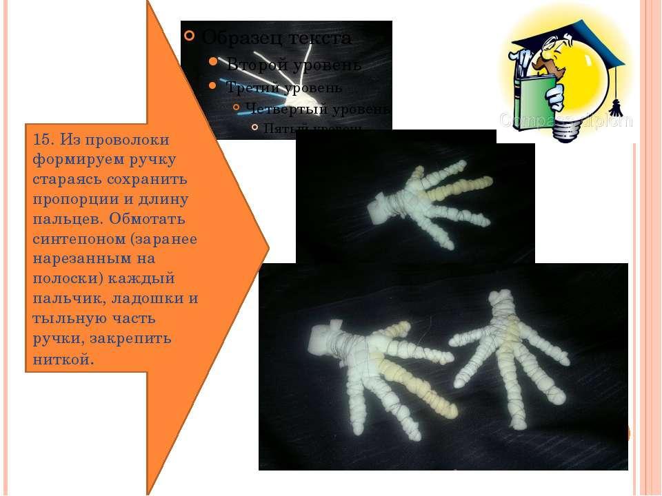 15. Из проволоки формируем ручку стараясь сохранить пропорции и длину пальцев...