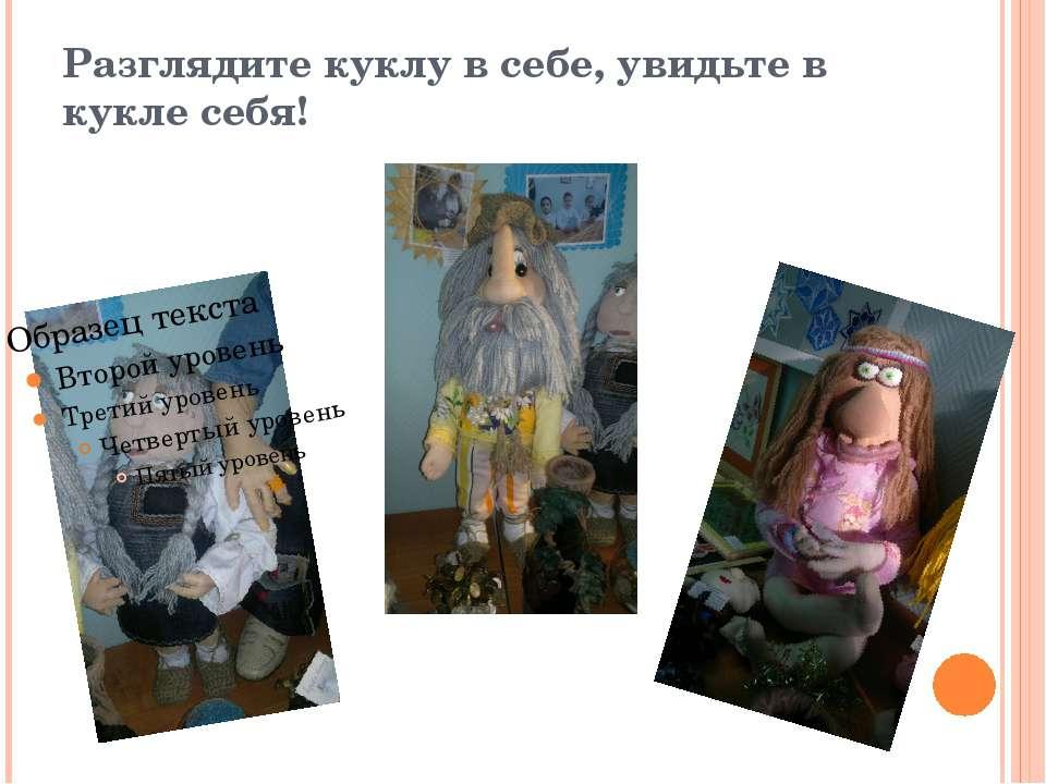 Разглядите куклу в себе, увидьте в кукле себя!