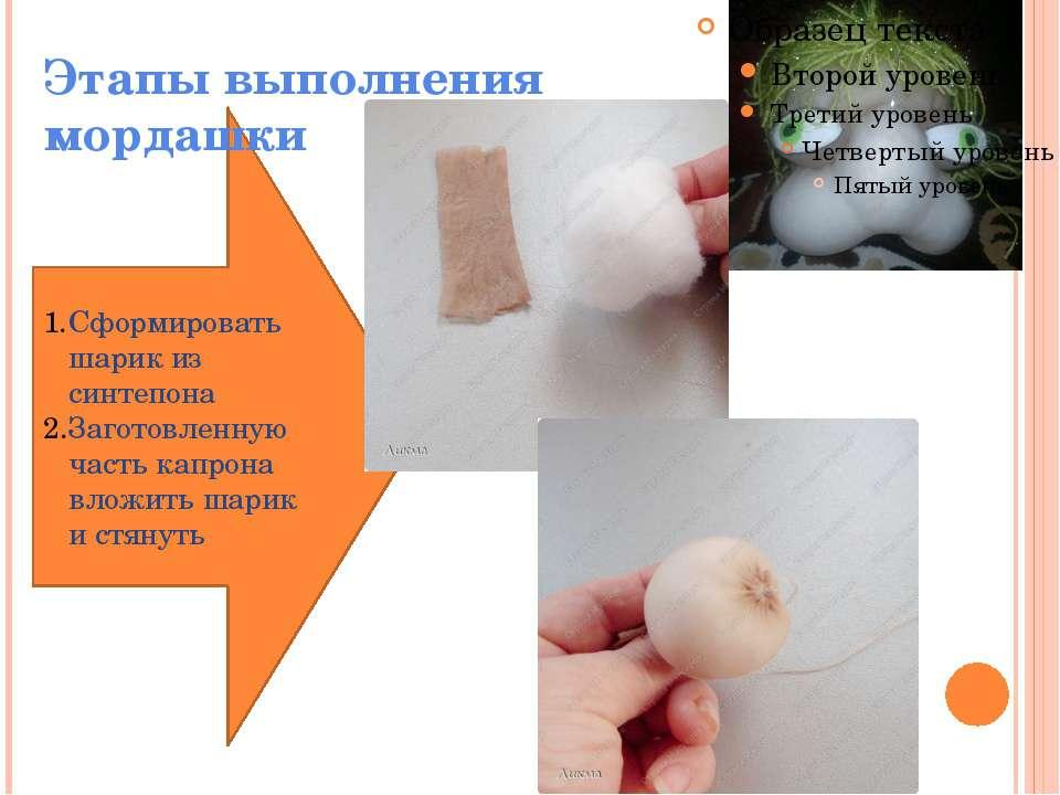 Сформировать шарик из синтепона Заготовленную часть капрона вложить шарик и с...