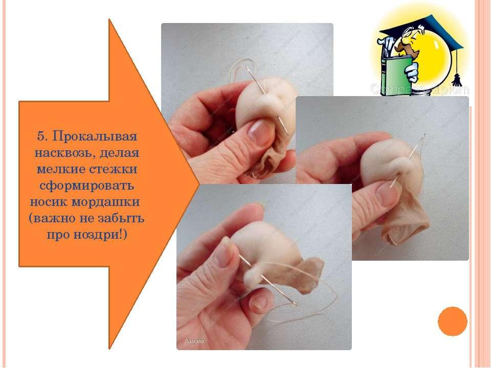5. Прокалывая насквозь, делая мелкие стежки сформировать носик мордашки (важн...