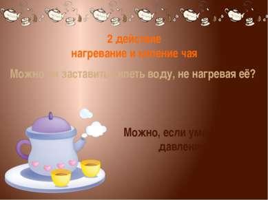 2 действие нагревание и кипение чая Можно ли заставить кипеть воду, не нагрев...