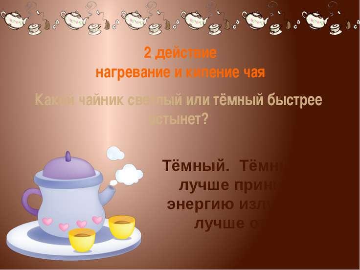2 действие нагревание и кипение чая Какой чайник светлый или тёмный быстрее о...
