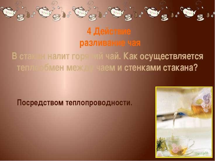 4 Действие разливание чая В стакан налит горячий чай. Как осуществляется тепл...