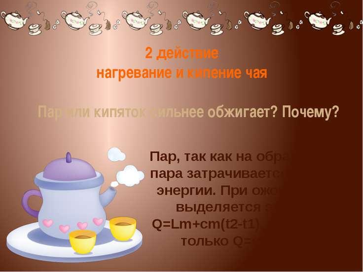 2 действие нагревание и кипение чая Пар или кипяток сильнее обжигает? Почему?...