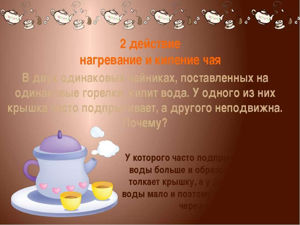 2 действие нагревание и кипение чая У которого часто подпрыгивает, у того вод...