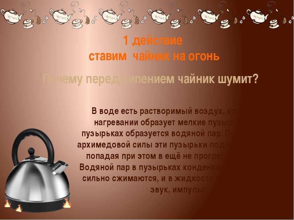 1 действие ставим чайник на огонь Почему перед кипением чайник шумит? В воде...