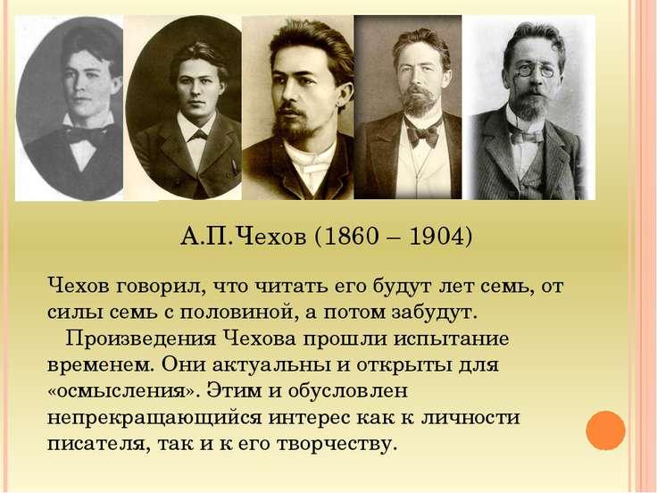 А.П.Чехов (1860 – 1904) Чехов говорил, что читать его будут лет семь, от силы...
