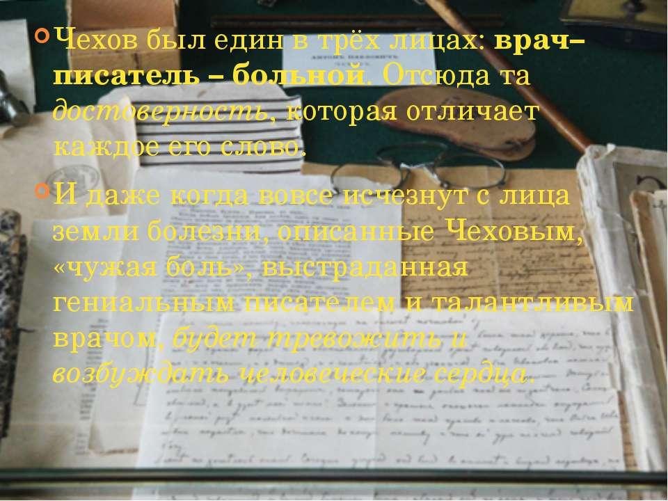 Чехов был един в трёх лицах: врач–писатель – больной. Отсюда та достоверность...