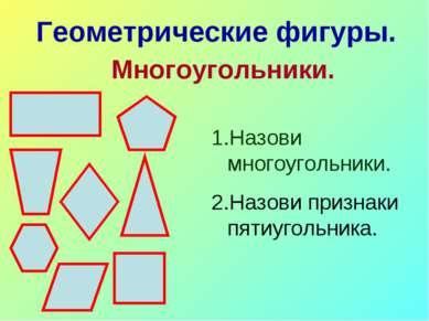 Геометрические фигуры. Многоугольники. Назови многоугольники. Назови признаки...