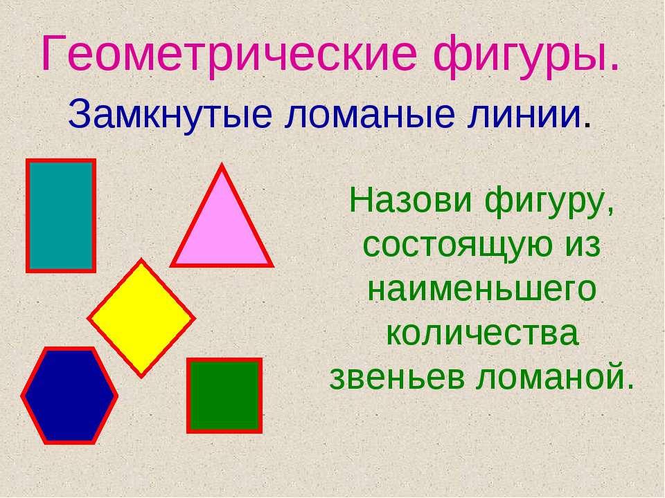 Геометрические фигуры. Замкнутые ломаные линии. Назови фигуру, состоящую из н...