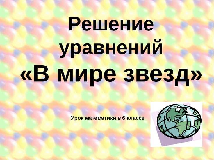 Решение уравнений «В мире звезд» Урок математики в 6 классе
