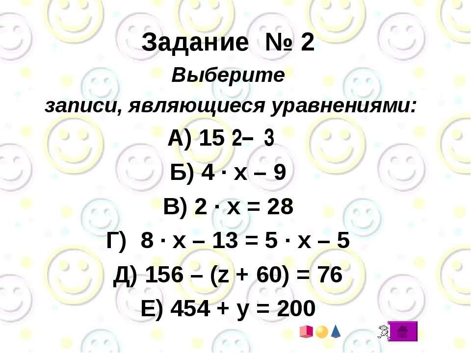 Задание № 2 Выберите записи, являющиеся уравнениями: А) 15 ׃ 3 – 2 Б) 4 · x –...