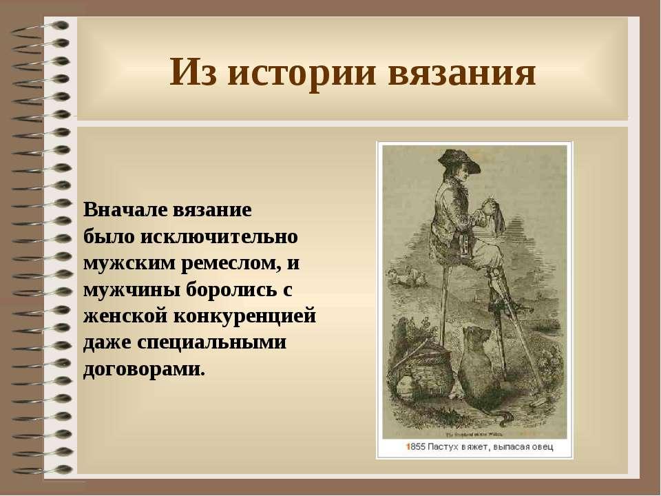 Из истории вязания Вначале вязание было исключительно мужским ремеслом, и муж...