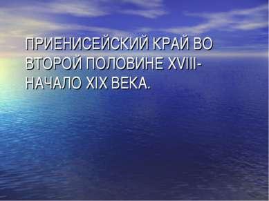 ПРИЕНИСЕЙСКИЙ КРАЙ ВО ВТОРОЙ ПОЛОВИНЕ XVIII- НАЧАЛО XIX ВЕКА.
