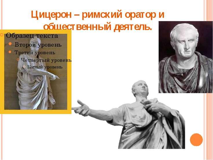 Цицерон – римский оратор и общественный деятель.