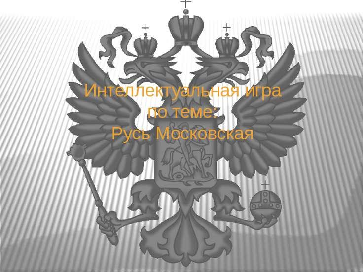 Интеллектуальная игра по теме: Русь Московская