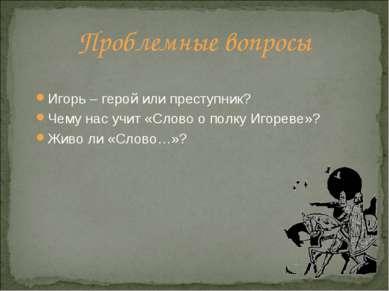 Проблемные вопросы Игорь – герой или преступник? Чему нас учит «Слово о полку...