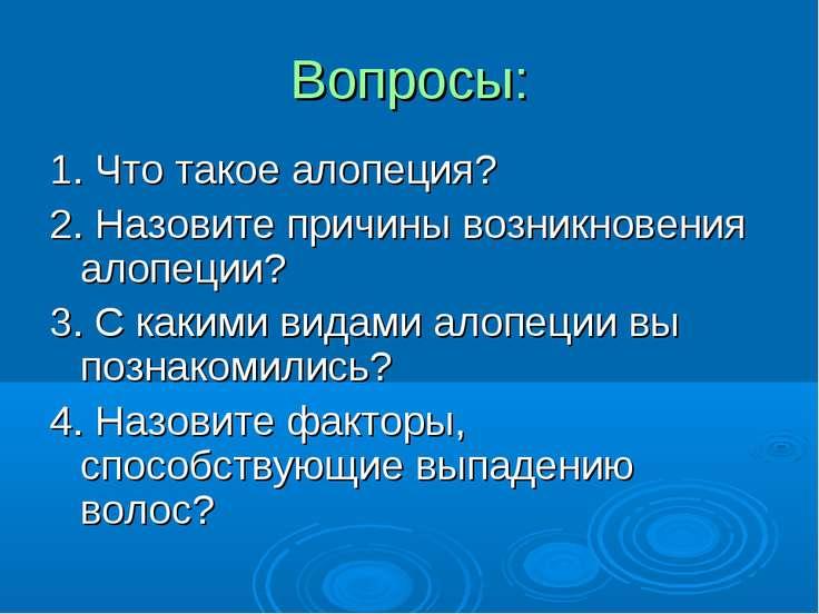 Вопросы: 1. Что такое алопеция? 2. Назовите причины возникновения алопеции? 3...