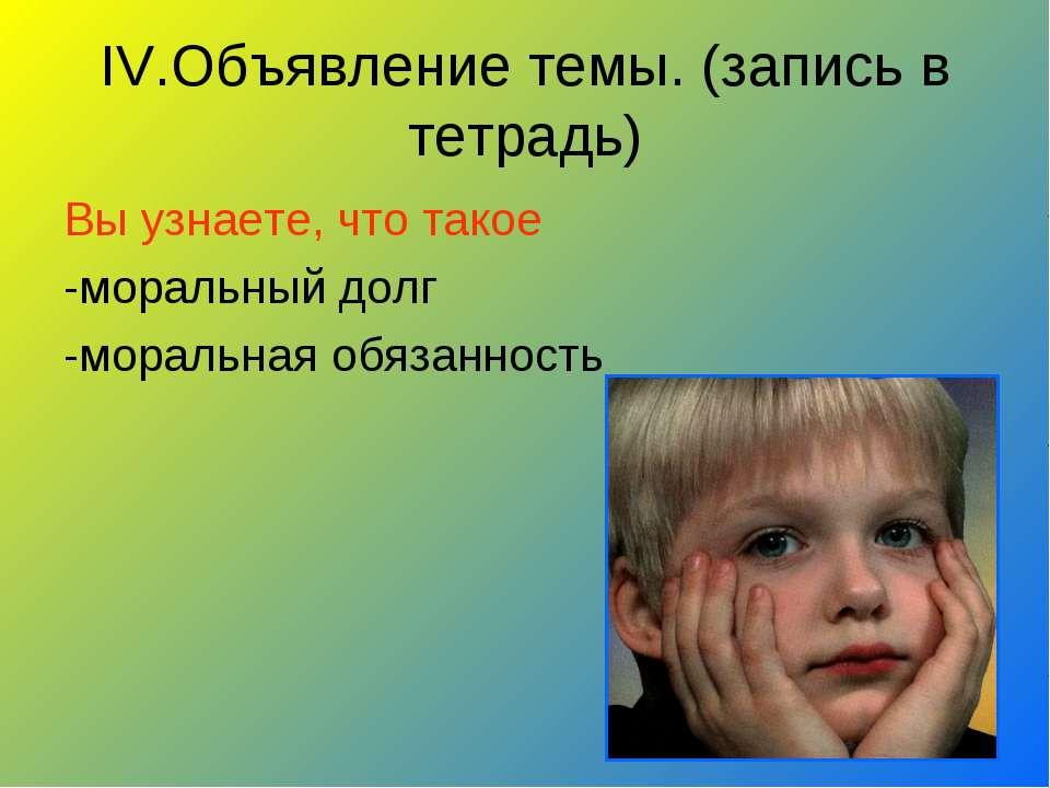IV.Объявление темы. (запись в тетрадь) Вы узнаете, что такое -моральный долг ...