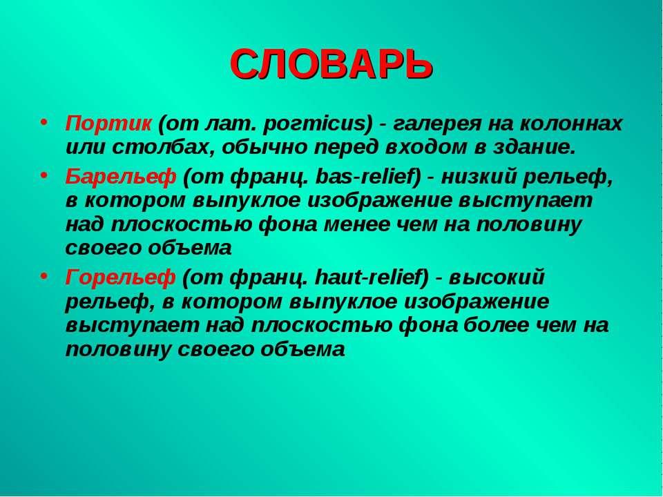 СЛОВАРЬ Портик (от лат. poгтicus) - галерея на колоннах или столбах, обычно п...