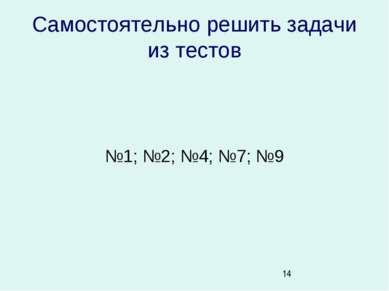 Самостоятельно решить задачи из тестов №1; №2; №4; №7; №9